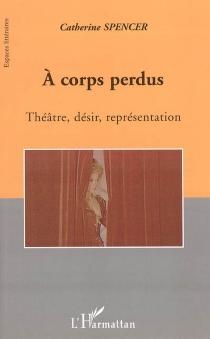 A corps perdus : théâtre, désir, représentation - CatherineSpencer