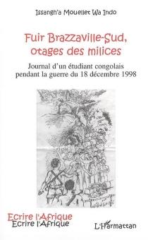 Fuir Brazzaville-Sud, otages des milices : journal d'un étudiant congolais pendant la guerre du 18 décembre 1998 - Issangh'aMouellet wa Indo