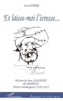 Et laisse-moi l'ivresse... : histoire de Jean Gossaert dit Mabuse, peintre maubeugeois (1478-1532) - LuceStiers