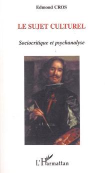 Le sujet culturel : sociocritique et psychanalyse - EdmondCros