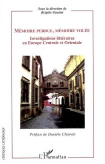 Mémoire perdue, mémoire volée : investigations littéraires en Europe centrale et orientale -