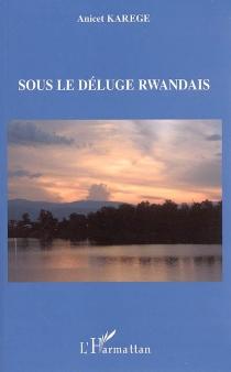 Sous le déluge rwandais - AnicetKarege