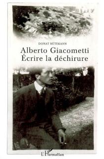 Alberto Giacometti : écrire la déchirure - DonatRütimann