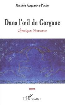 Dans l'oeil de Gorgone : chroniques d'innocence - MichèleAcquaviva-Pache