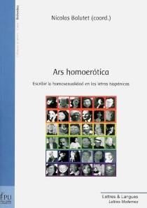 Ars homoerotica : escribir la homosexualidad en las letras hispanicas -