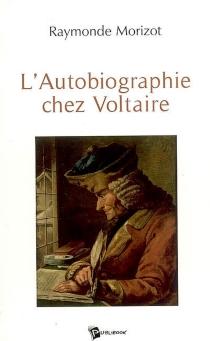 L'autobiographie chez Voltaire - RaymondeMorizot