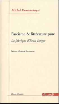 Fascisme et littérature pure : La fabrique d'Ernst Jünger - MichelVanoosthuyse