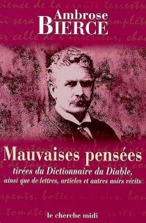 Mauvaises pensées : tirées du Dictionnaire du diable, ainsi que de lettres, articles et autres noirs récits - AmbroseBierce