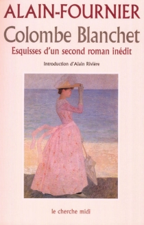 Colombe Blanchet : esquisses d'un second roman inédit - Alain-Fournier