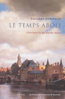 Le temps aboli : l'Occident et ses grands récits - ThierryHentsch