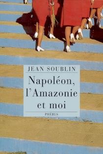 Napoléon, l'Amazonie et moi - JeanSoublin