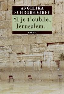 Si je t'oublie, Jérusalem... : récit - AngelikaSchrobsdorff