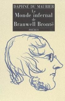 Le monde infernal de Branwell Brontë - DaphneDu Maurier