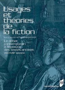 Usages et théories de la fiction : le débat contemporain à l'épreuve des textes anciens (XVIe-XVIIIe siècles) -