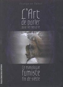 L'art de parler pour ne rien dire : le monologue fumiste fin de siècle - FrançoiseDubor