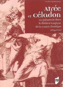 Atrée et Céladon : la galanterie dans le théâtre tragique de la France classique (1634-1702) - CarineBarbafieri