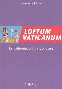 Loftum Vaticanum : le vade-mecum du conclave - Jean-LoupChiflet