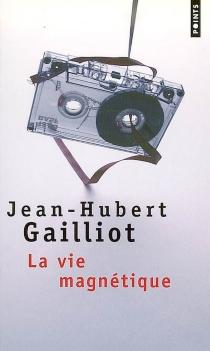 La vie magnétique - Jean-HubertGailliot