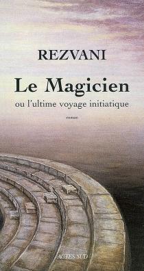 Le magicien ou L'ultime voyage initiatique - SergeRezvani