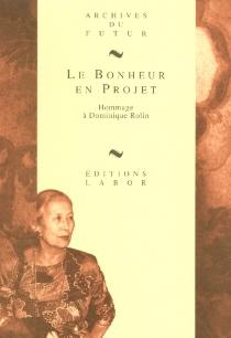 Le bonheur en projet : hommage à Dominique Rolin -