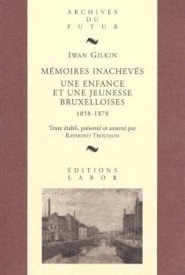 Mémoires inachevés : une enfance et une jeunesse bruxelloises, 1858-1878 - IwanGilkin