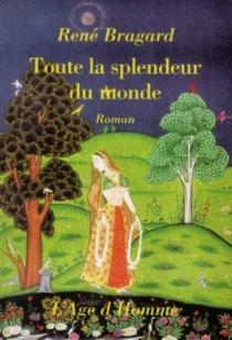 Toute la splendeur du monde - RenéBragard