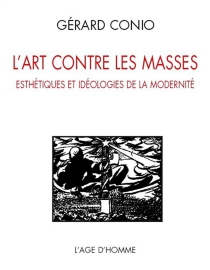 L'art contre les masses : esthétiques et idéologies de la modernité - GérardConio