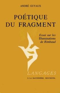 Poétique du fragment : essai sur les Illuminations de Rimbaud - AndréGuyaux