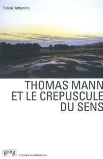Thomas Mann et le crépuscule du sens : création littéraire et culture européenne dans l'oeuvre de Thomas Mann - PascalDethurens