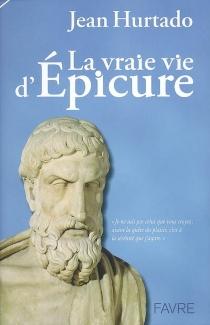 La vraie vie d'Epicure - JeanHurtado