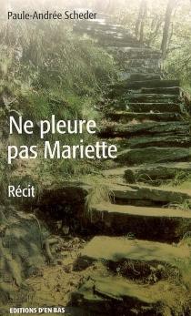 Ne pleure pas Mariette : récit - Paule-AndréeScheder
