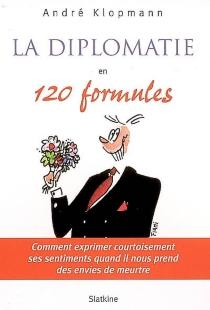 La diplomatie en 120 formules : comment exprimer courtoisement ses sentiments quand il nous prend des envies de meurtre - AndréKlopmann