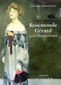 Rosemonde Gérard : la fée d'Edmond Rostand - LaurenceCatinot-Crost