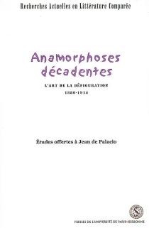 Anamorphoses décadentes : l'art de la défiguration, 1880-1914 : études offertes à Jean de Palacio -