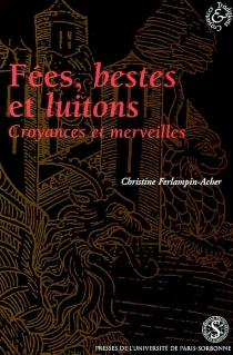 Fées, bestes et luitons : croyances et merveilles dans les romans français en prose, XIIIe-XIVe siècles - ChristineFerlampin-Acher