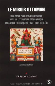 Le miroir ottoman : une image politique des hommes dans la littérature géographique espagnole et française XVIe-XVIIe siècles - AlexandraMerle