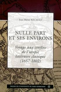 Nulle part et ses environs : voyages aux confins de l'utopie littéraire classique, 1657-1802 - Jean-MichelRacault