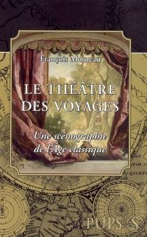 Le théâtre des voyages : une scénographie de l'âge classique - FrançoisMoureau