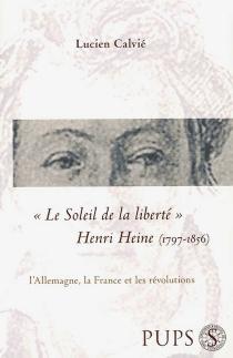Le soleil de la liberté : Henri Heine (1797-1856), l'Allemagne, la France et les révolutions - LucienCalvié