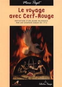 Le voyage avec Cerf rouge : initiation d'un jeune Irlandais par un chaman sioux en 1712 - MarcPaget