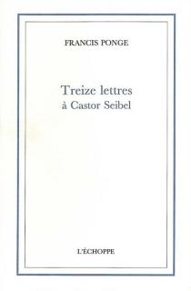 Treize lettres à Castor Seibel - FrancisPonge