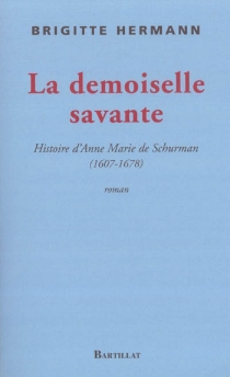 La demoiselle savante ou Histoire d'Anne Marie de Schurman 1607-1678 - BrigitteHermann