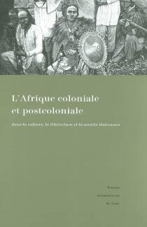 L'Afrique coloniale et post-coloniale dans la culture, la littérature et la société italiennes : représentations et témoignages : actes du colloque de Caen, 16-17 novembre 2001 -
