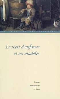 Le récit d'enfance et ses modèles : actes du colloque de Cerisy-la-Salle, 27 septembre 1er octobre 2001 - Centre culturel international . Colloque (2001)