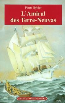 L'amiral des Terre-Neuvas : de Granville à Terre-Neuve, les misérables de la mer - PierreBehier
