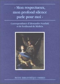 Mon respectueux, mon profond silence parle pour moi : correspondance entre Alessandro Scarlatti et le prince Ferdinand de Médicis - Ferdinand deMédicis