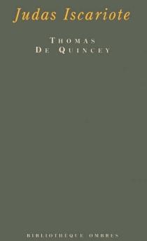 Judas Iscariote| Précédé de Judas mon prochain| Suivi de Autour de Judas : à boire et à manger - ThomasDe Quincey
