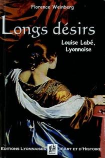 Longs désirs : Louise Labé, Lyonnaise - Florence M.Weinberg