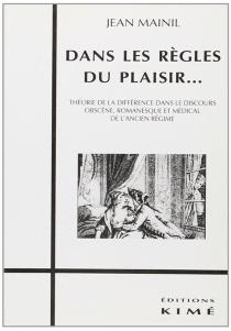 Dans les règles du plaisir : théorie de la différence dans le discours obscène, romanesque et médical de l'ancien régime - JeanMainil