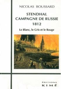 Stendhal, campagne de Russie 1812 : le blanc, le gris et le rouge - NicolasBoussard